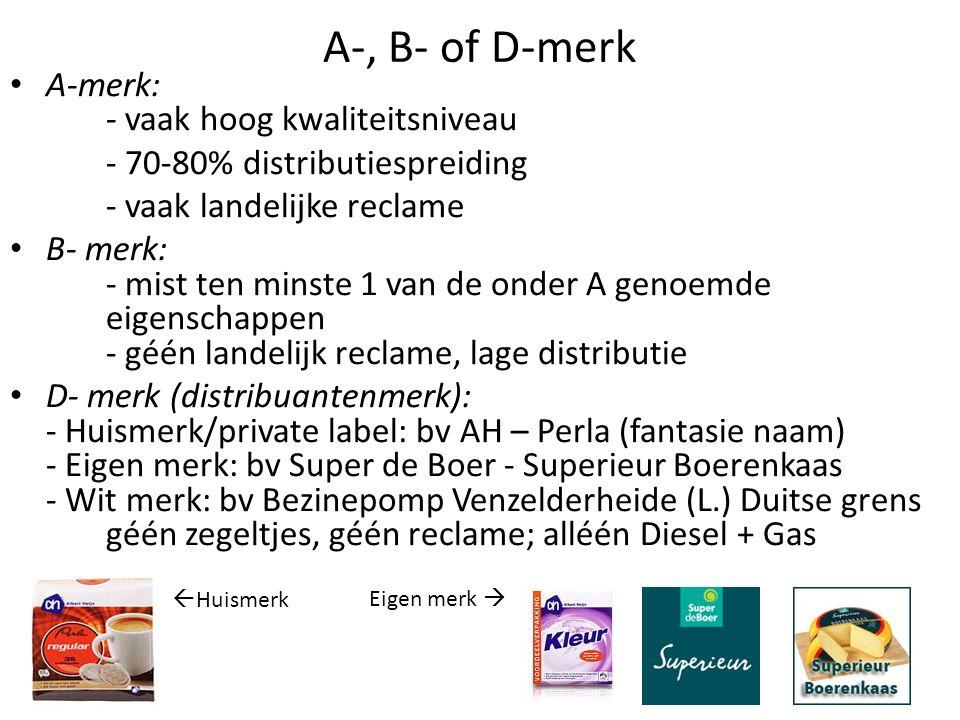 A-, B- of D-merk A-merk: - vaak hoog kwaliteitsniveau - 70-80% distributiespreiding - vaak landelijke reclame B- merk: - mist ten minste 1 van de onder A genoemde eigenschappen - géén landelijk reclame, lage distributie D- merk (distribuantenmerk): - Huismerk/private label: bv AH – Perla (fantasie naam) - Eigen merk: bv Super de Boer - Superieur Boerenkaas - Wit merk: bv Bezinepomp Venzelderheide (L.) Duitse grens géén zegeltjes, géén reclame; alléén Diesel + Gas  Huismerk Eigen merk 