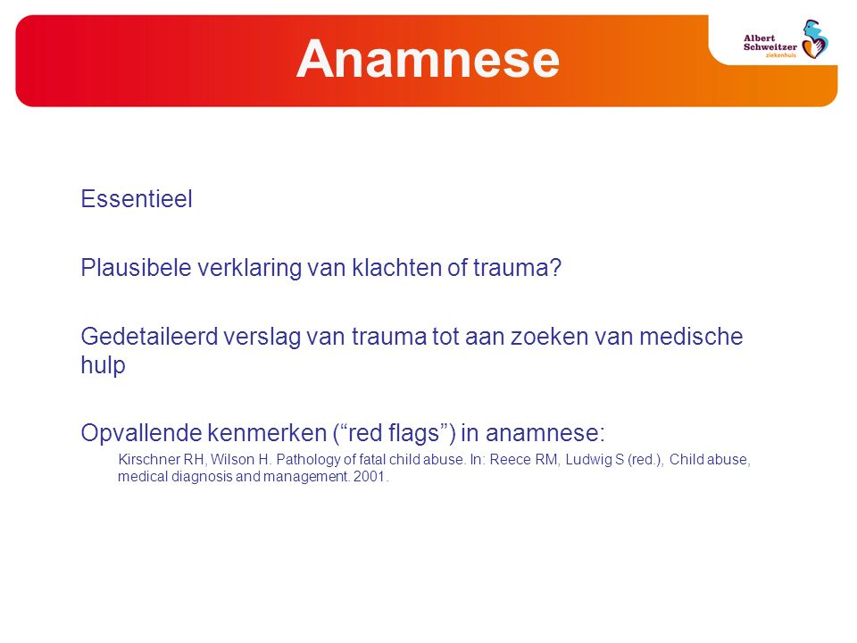 Anamnese Essentieel Plausibele verklaring van klachten of trauma? Gedetaileerd verslag van trauma tot aan zoeken van medische hulp Opvallende kenmerke