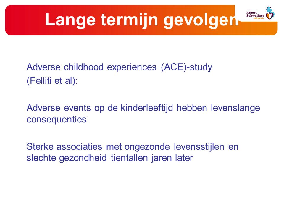 Lange termijn gevolgen Adverse childhood experiences (ACE)-study (Felliti et al): Adverse events op de kinderleeftijd hebben levenslange consequenties