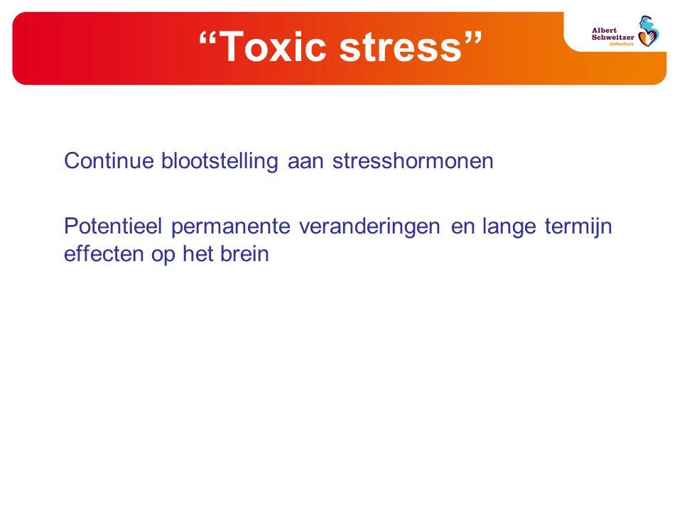 """""""Toxic stress"""" Continue blootstelling aan stresshormonen Potentieel permanente veranderingen en lange termijn effecten op het brein"""