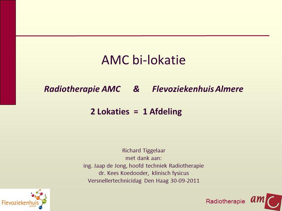 AMC bi-lokatie Radiotherapie AMC & Flevoziekenhuis Almere 2 Lokaties = 1 Afdeling. Richard Tiggelaar met dank aan: ing. Jaap de Jong, hoofd techniek R