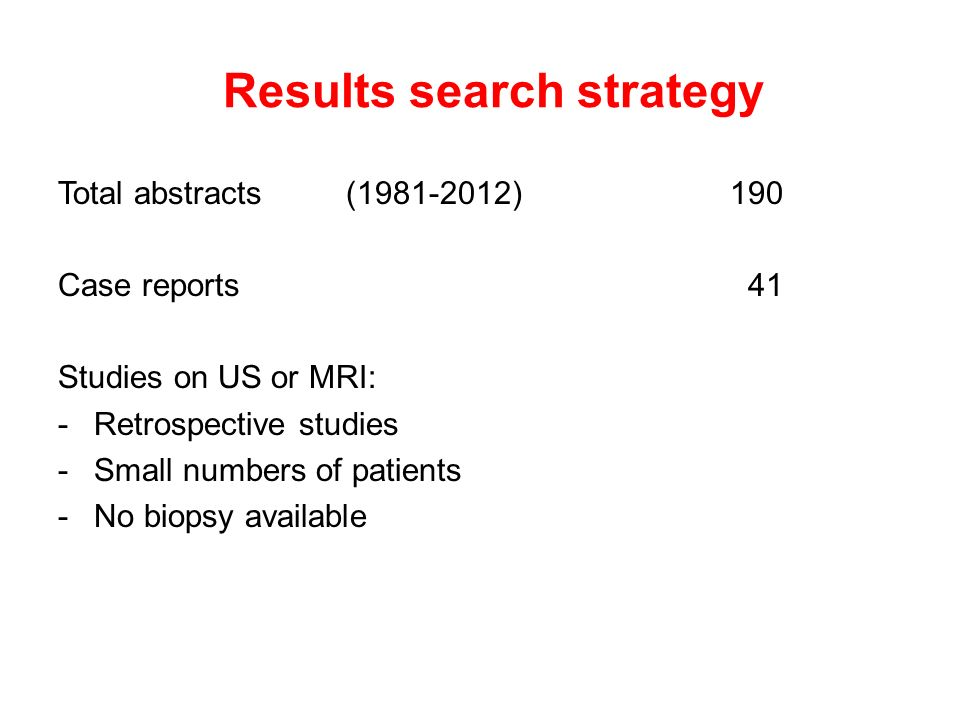 Results search strategy Total abstracts(1981-2012)190 Case reports 41 Studies on US or MRI: -Retrospective studies -Small numbers of patients -No biopsy available