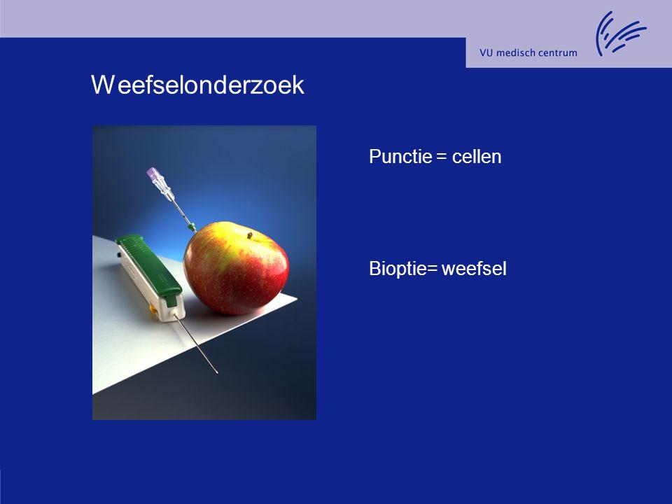 Weefselonderzoek Punctie = cellen Bioptie= weefsel