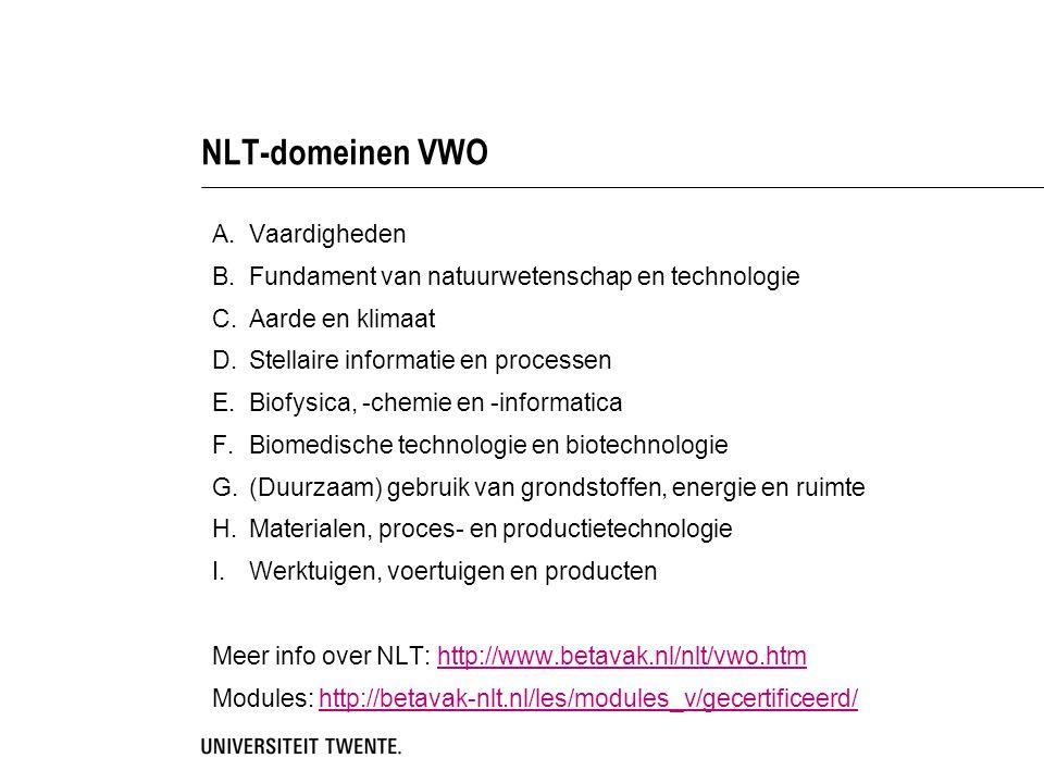 NLT-domeinen VWO A.Vaardigheden B.Fundament van natuurwetenschap en technologie C.Aarde en klimaat D.Stellaire informatie en processen E.Biofysica, -chemie en -informatica F.Biomedische technologie en biotechnologie G.(Duurzaam) gebruik van grondstoffen, energie en ruimte H.Materialen, proces- en productietechnologie I.Werktuigen, voertuigen en producten Meer info over NLT: http://www.betavak.nl/nlt/vwo.htmhttp://www.betavak.nl/nlt/vwo.htm Modules: http://betavak-nlt.nl/les/modules_v/gecertificeerd/http://betavak-nlt.nl/les/modules_v/gecertificeerd/