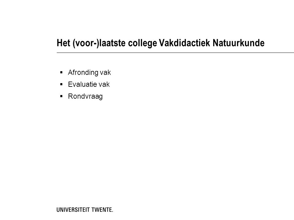 Het (voor-)laatste college Vakdidactiek Natuurkunde  Afronding vak  Evaluatie vak  Rondvraag