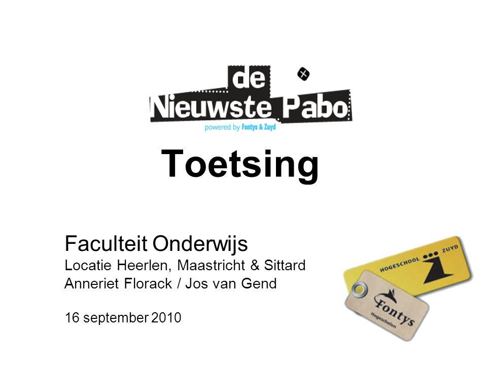 Toetsing Faculteit Onderwijs Locatie Heerlen, Maastricht & Sittard Anneriet Florack / Jos van Gend 16 september 2010