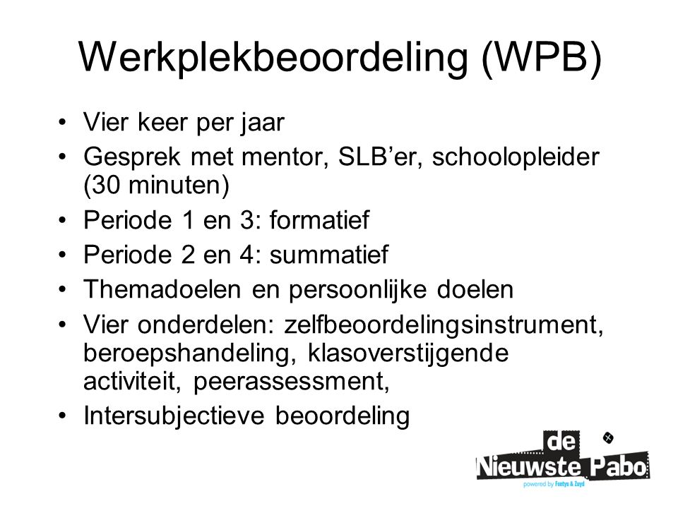 Werkplekbeoordeling (WPB) Vier keer per jaar Gesprek met mentor, SLB'er, schoolopleider (30 minuten) Periode 1 en 3: formatief Periode 2 en 4: summati