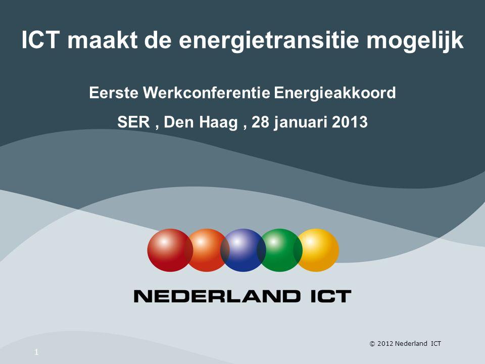 © 2012 Nederland ICT 1 ICT maakt de energietransitie mogelijk Eerste Werkconferentie Energieakkoord SER, Den Haag, 28 januari 2013