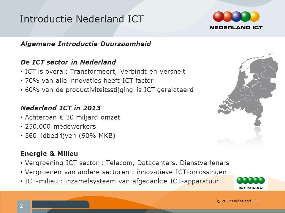 © 2012 Nederland ICT Algemene Introductie Duurzaamheid De ICT sector in Nederland ICT is overal: Transformeert, Verbindt en Versnelt 70% van alle innovaties heeft ICT factor 60% van de productiviteitsstijging is ICT gerelateerd Nederland ICT in 2013 Achterban € 30 miljard omzet 250.000 medewerkers 560 lidbedrijven (90% MKB) Energie & Milieu Vergroening ICT sector : Telecom, Datacenters, Dienstverleners Vergroenen van andere sectoren : innovatieve ICT-oplossingen ICT-milieu : inzamelsysteem van afgedankte ICT-apparatuur Introductie Nederland ICT 2