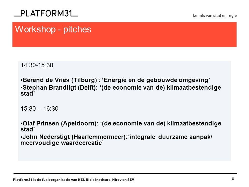 6 Workshop - pitches 14:30-15:30 Berend de Vries (Tilburg) : 'Energie en de gebouwde omgeving' Stephan Brandligt (Delft): '(de economie van de) klimaatbestendige stad' 15:30 – 16:30 Olaf Prinsen (Apeldoorn): '(de economie van de) klimaatbestendige stad' John Nederstigt (Haarlemmermeer):'integrale duurzame aanpak/ meervoudige waardecreatie'