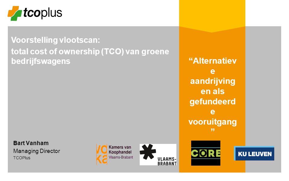 Voorstelling vlootscan: total cost of ownership (TCO) van groene bedrijfswagens Bart Vanham Managing Director TCOPlus Alternatiev e aandrijving en als gefundeerd e vooruitgang