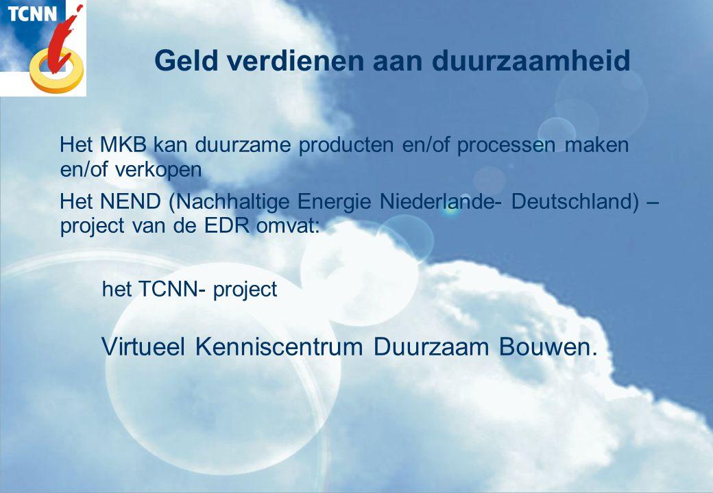 Geld verdienen aan duurzaamheid Het MKB kan duurzame producten en/of processen maken en/of verkopen Het NEND (Nachhaltige Energie Niederlande- Deutschland) – project van de EDR omvat: het TCNN- project Virtueel Kenniscentrum Duurzaam Bouwen.