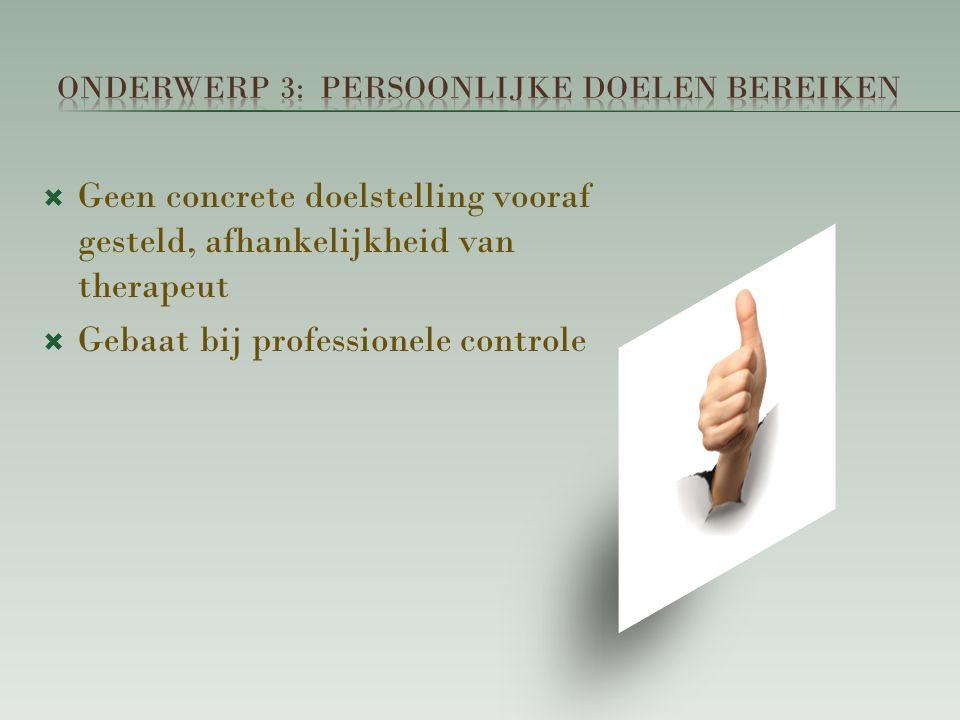  Geen concrete doelstelling vooraf gesteld, afhankelijkheid van therapeut  Gebaat bij professionele controle