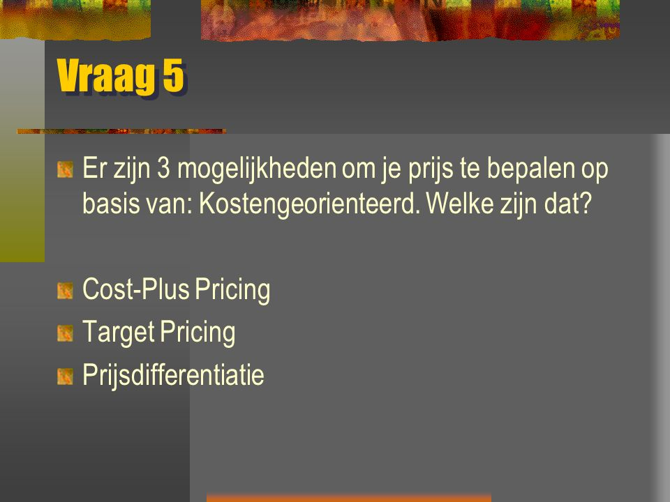 Vraag 5 Er zijn 3 mogelijkheden om je prijs te bepalen op basis van: Kostengeorienteerd. Welke zijn dat? Cost-Plus Pricing Target Pricing Prijsdiffere