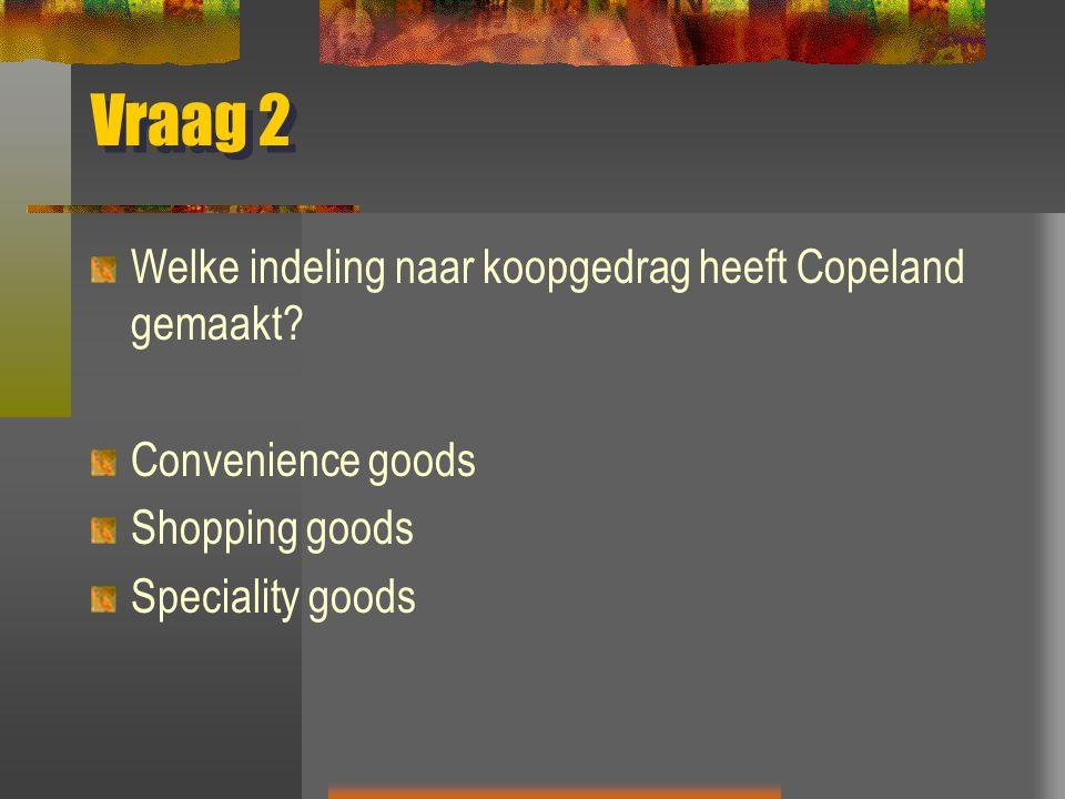Vraag 2 Welke indeling naar koopgedrag heeft Copeland gemaakt? Convenience goods Shopping goods Speciality goods
