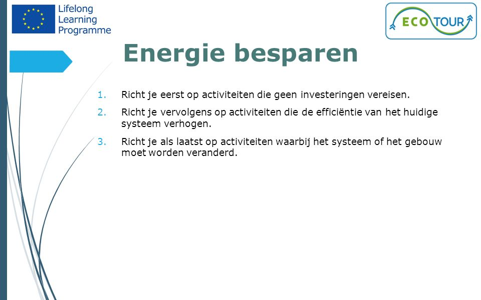 Energie besparen 15 1.Richt je eerst op activiteiten die geen investeringen vereisen. 2.Richt je vervolgens op activiteiten die de efficiëntie van het