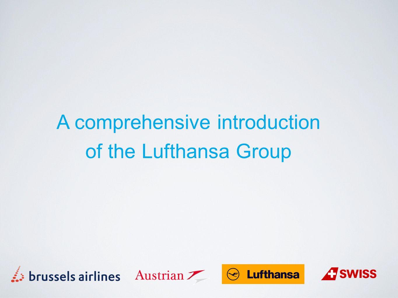 Lufthansa Group - the leading airline group Airline Groep met grootste netwerk ter wereld Meer dan 100 miljoen passagiers per jaar Ideale connecties en afgestemde vluchtschema's Gezamenlijke luchthaven-faciliteiten wereldwijd