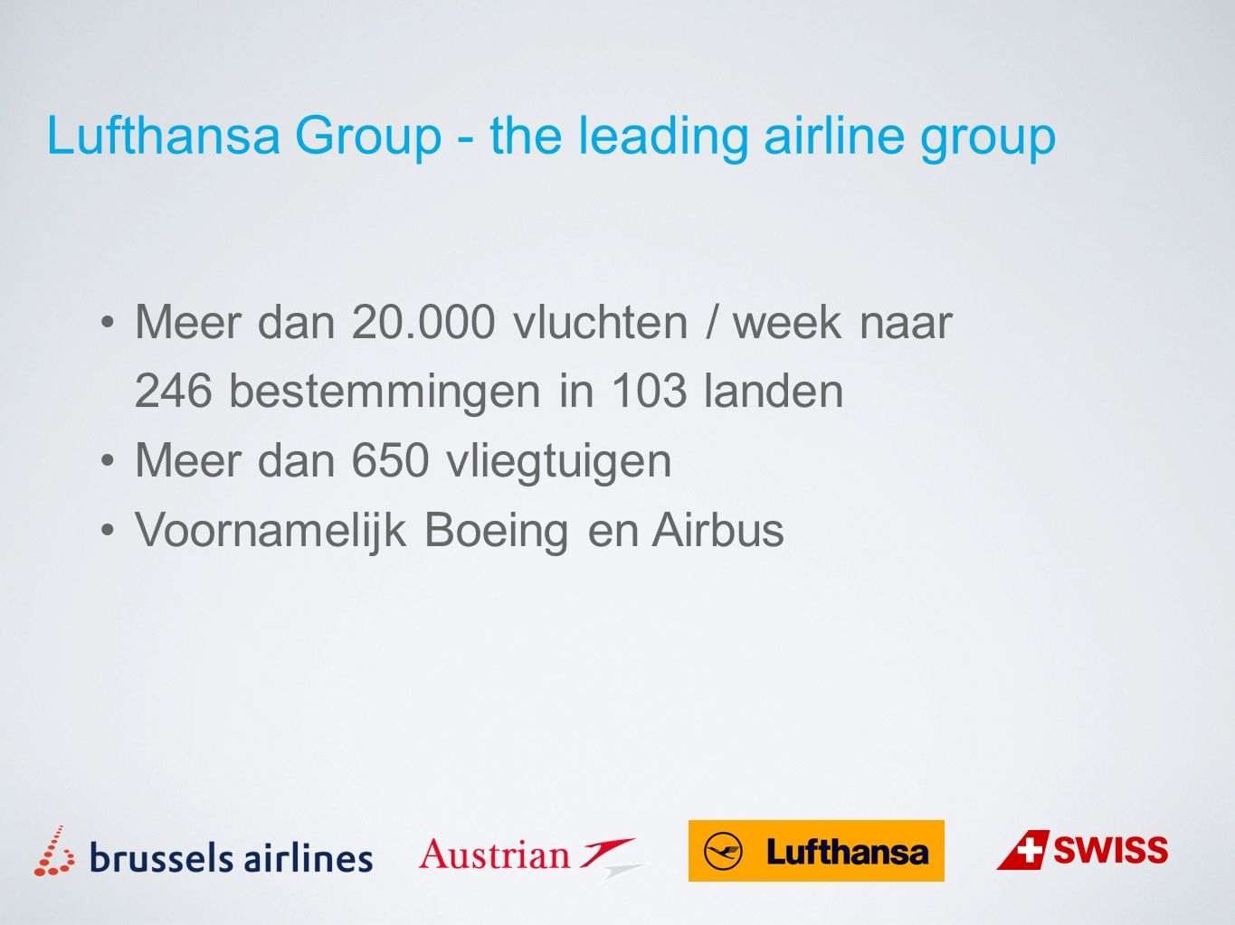 Meer dan 20.000 vluchten / week naar 246 bestemmingen in 103 landen Meer dan 650 vliegtuigen Voornamelijk Boeing en Airbus Lufthansa Group - the leading airline group