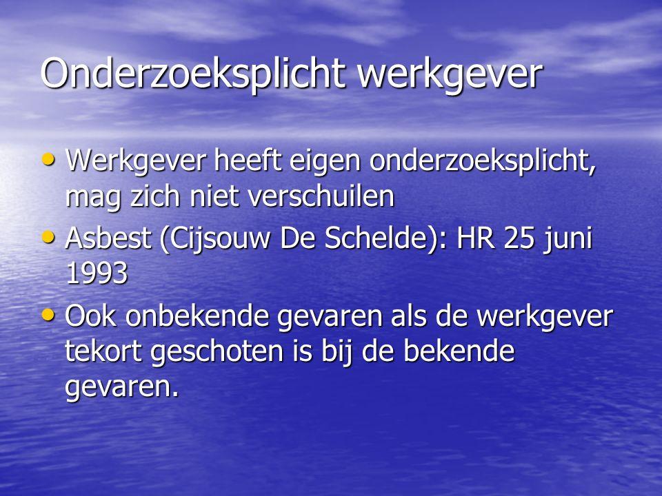 Onderzoeksplicht werkgever Werkgever heeft eigen onderzoeksplicht, mag zich niet verschuilen Werkgever heeft eigen onderzoeksplicht, mag zich niet verschuilen Asbest (Cijsouw De Schelde): HR 25 juni 1993 Asbest (Cijsouw De Schelde): HR 25 juni 1993 Ook onbekende gevaren als de werkgever tekort geschoten is bij de bekende gevaren.