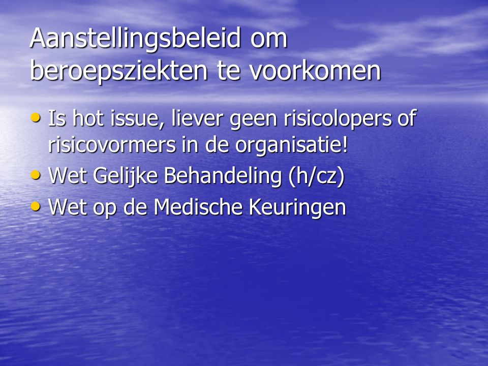 Aanstellingsbeleid om beroepsziekten te voorkomen Is hot issue, liever geen risicolopers of risicovormers in de organisatie! Is hot issue, liever geen