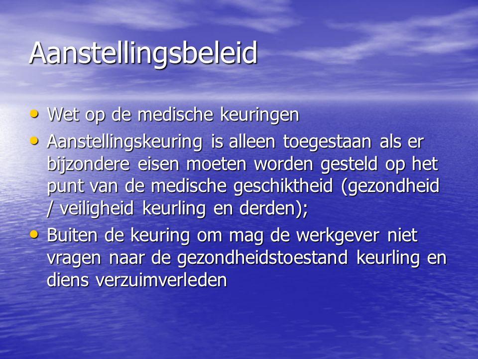 Aanstellingsbeleid Wet op de medische keuringen Wet op de medische keuringen Aanstellingskeuring is alleen toegestaan als er bijzondere eisen moeten worden gesteld op het punt van de medische geschiktheid (gezondheid / veiligheid keurling en derden); Aanstellingskeuring is alleen toegestaan als er bijzondere eisen moeten worden gesteld op het punt van de medische geschiktheid (gezondheid / veiligheid keurling en derden); Buiten de keuring om mag de werkgever niet vragen naar de gezondheidstoestand keurling en diens verzuimverleden Buiten de keuring om mag de werkgever niet vragen naar de gezondheidstoestand keurling en diens verzuimverleden
