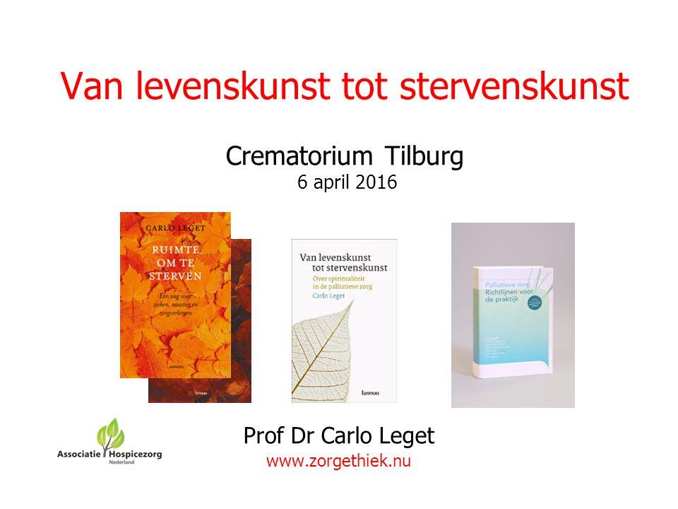 Van levenskunst tot stervenskunst Crematorium Tilburg 6 april 2016 Prof Dr Carlo Leget www.zorgethiek.nu
