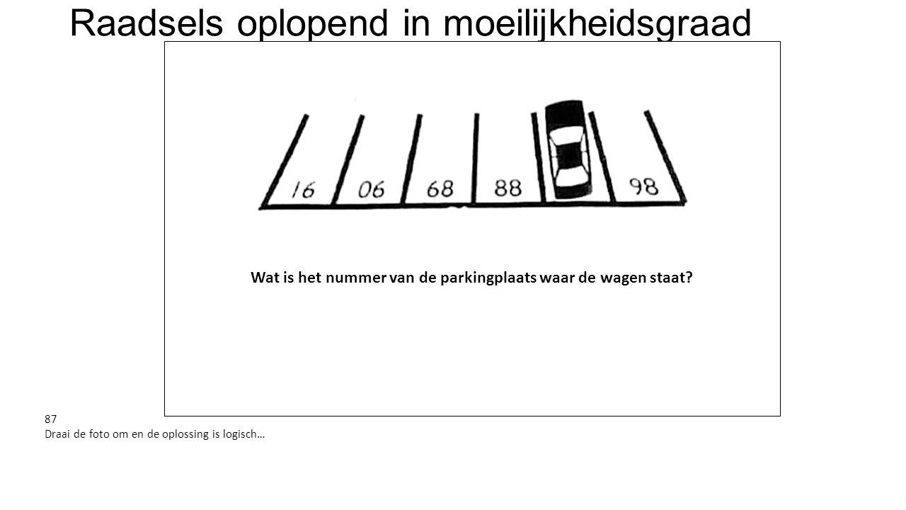 Raadsels oplopend in moeilijkheidsgraad Wat is het nummer van de parkingplaats waar de wagen staat? 87 Draai de foto om en de oplossing is logisch…