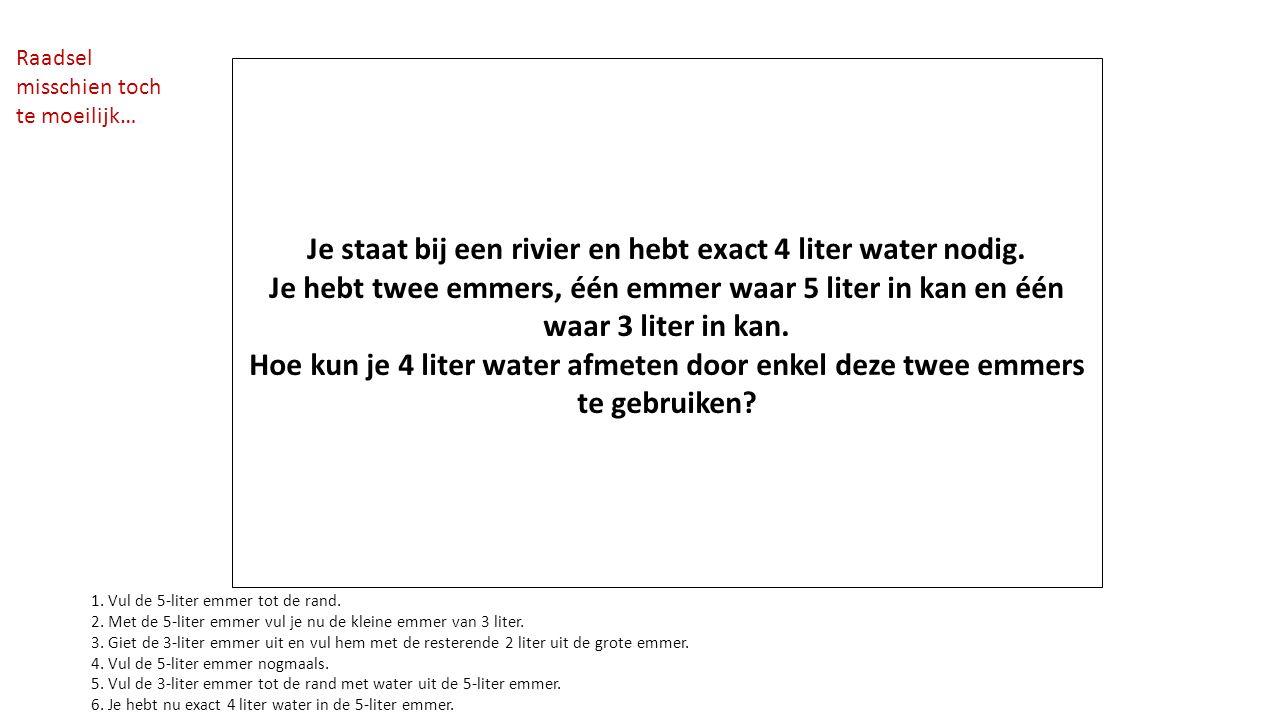 Je staat bij een rivier en hebt exact 4 liter water nodig. Je hebt twee emmers, één emmer waar 5 liter in kan en één waar 3 liter in kan. Hoe kun je 4