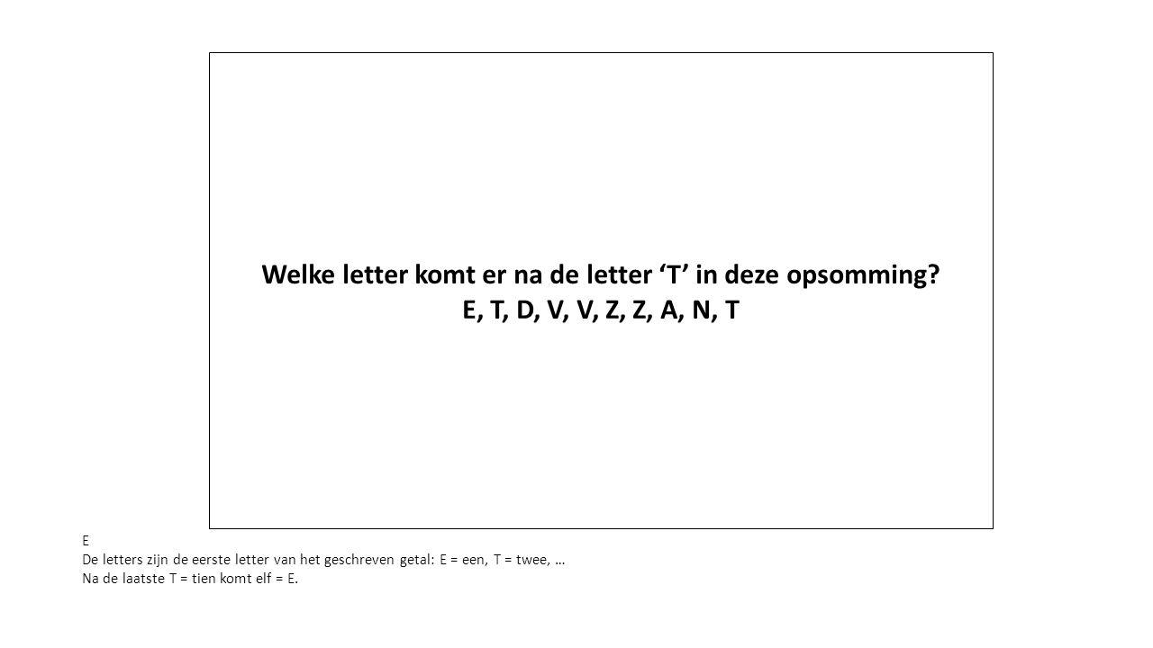 Welke letter komt er na de letter 'T' in deze opsomming? E, T, D, V, V, Z, Z, A, N, T E De letters zijn de eerste letter van het geschreven getal: E =