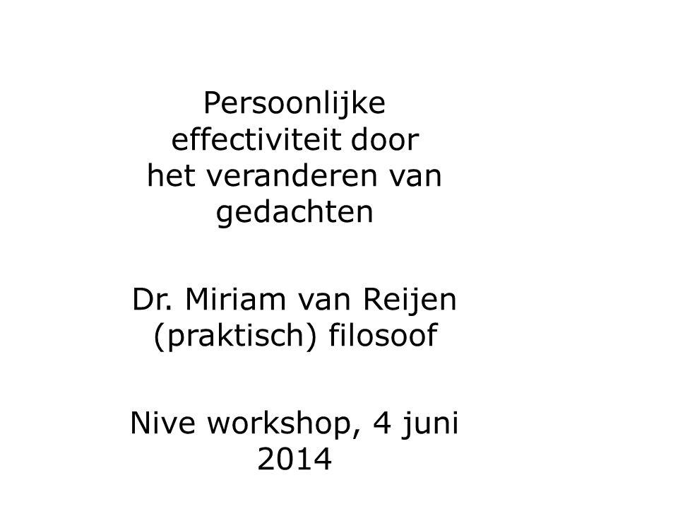 Persoonlijke effectiviteit door het veranderen van gedachten Dr. Miriam van Reijen (praktisch) filosoof Nive workshop, 4 juni 2014