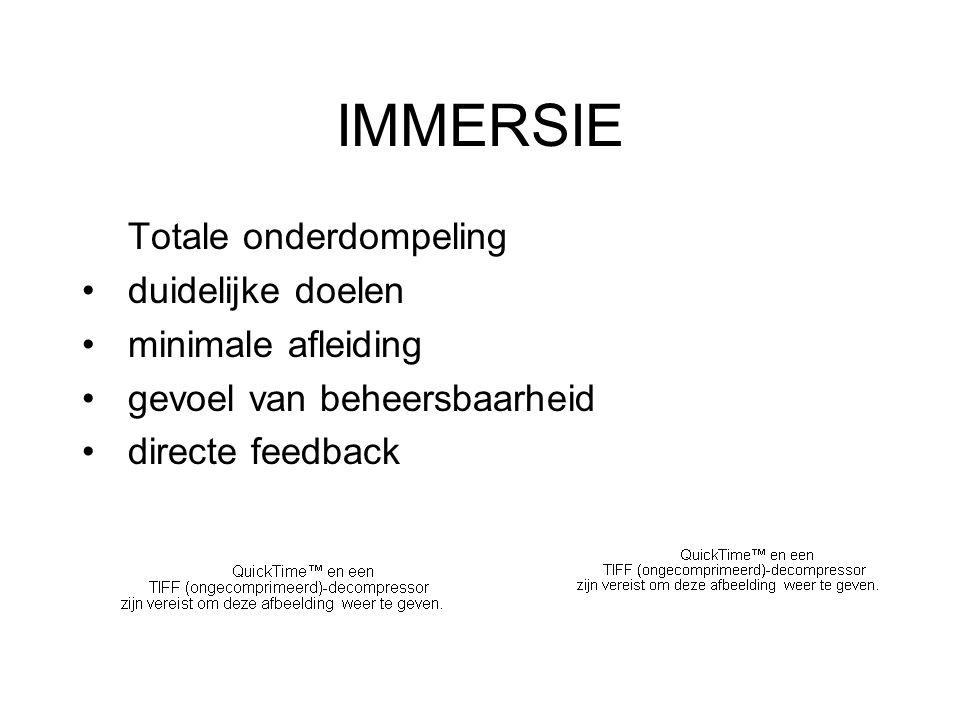 IMMERSIE Totale onderdompeling duidelijke doelen minimale afleiding gevoel van beheersbaarheid directe feedback