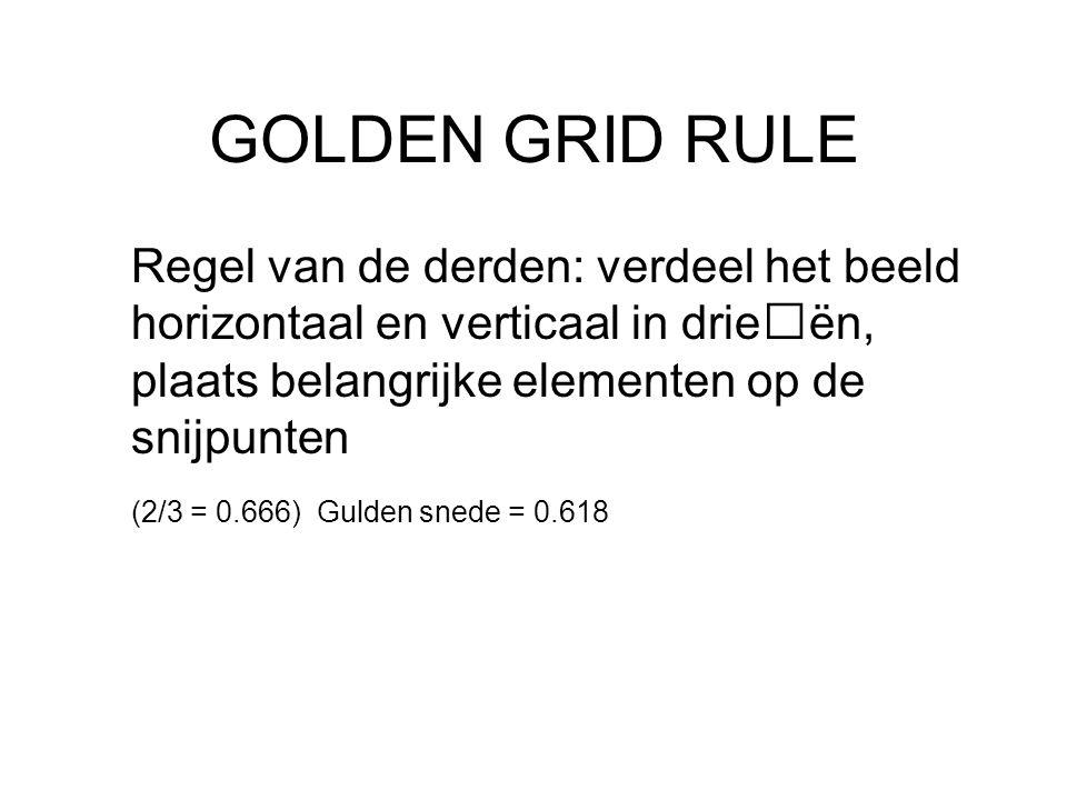 GOLDEN GRID RULE Regel van de derden: verdeel het beeld horizontaal en verticaal in drieën, plaats belangrijke elementen op de snijpunten (2/3 = 0.666) Gulden snede = 0.618