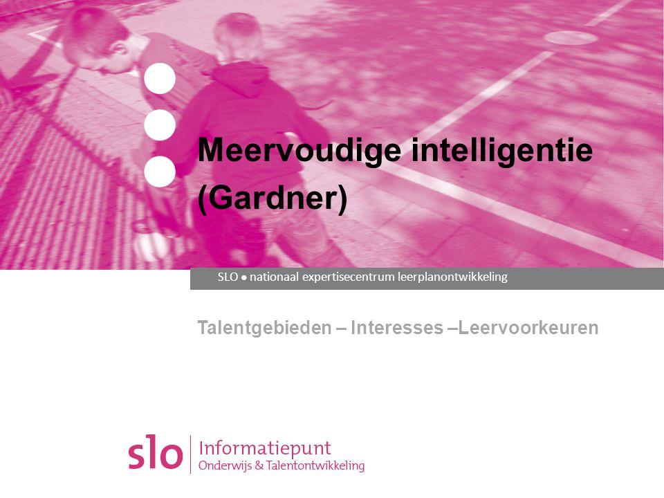 SLO ● nationaal expertisecentrum leerplanontwikkeling Talentgebieden – Interesses –Leervoorkeuren Meervoudige intelligentie (Gardner)