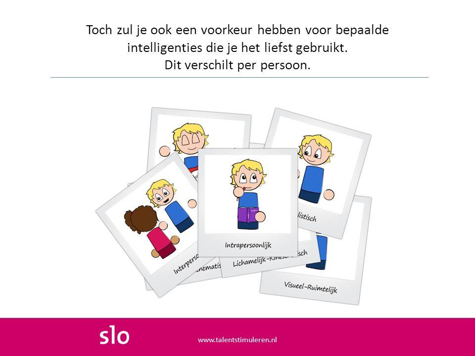 Toch zul je ook een voorkeur hebben voor bepaalde intelligenties die je het liefst gebruikt. Dit verschilt per persoon. www.talentstimuleren.nl