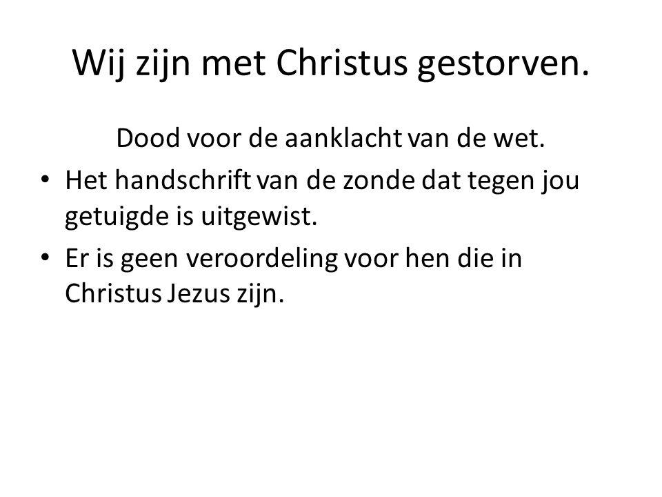 Wij zijn met Christus gestorven. Dood voor de aanklacht van de wet. Het handschrift van de zonde dat tegen jou getuigde is uitgewist. Er is geen veroo