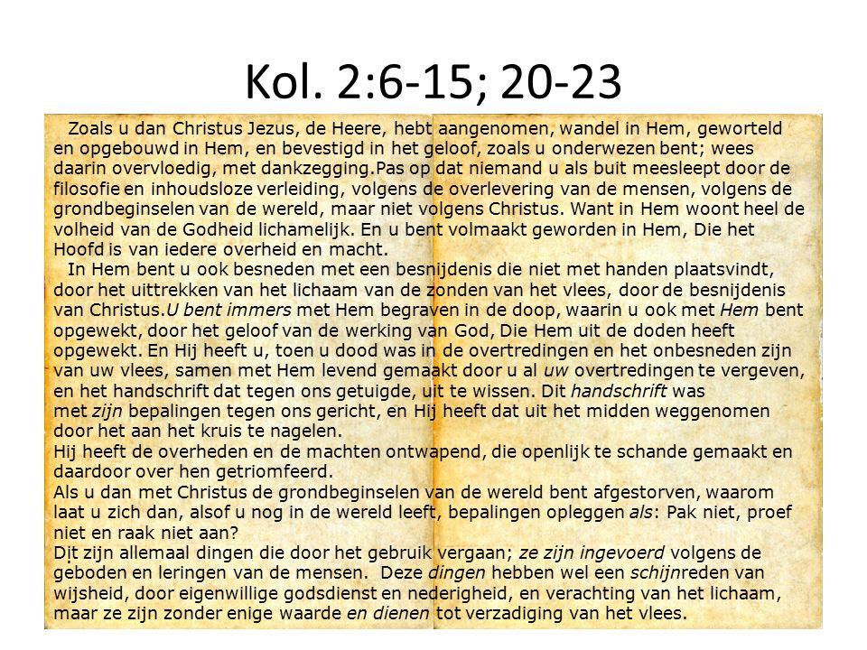Kol. 2:6-15; 20-23 Zoals u dan Christus Jezus, de Heere, hebt aangenomen, wandel in Hem, geworteld en opgebouwd in Hem, en bevestigd in het geloof, zo