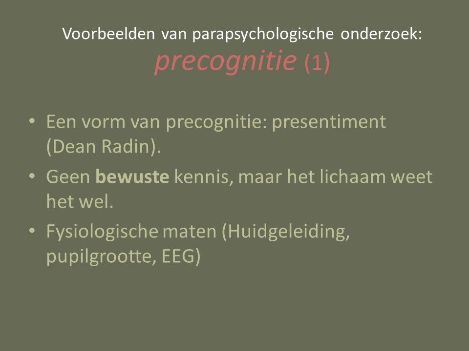 Een vorm van precognitie: presentiment (Dean Radin). Geen bewuste kennis, maar het lichaam weet het wel. Fysiologische maten (Huidgeleiding, pupilgroo