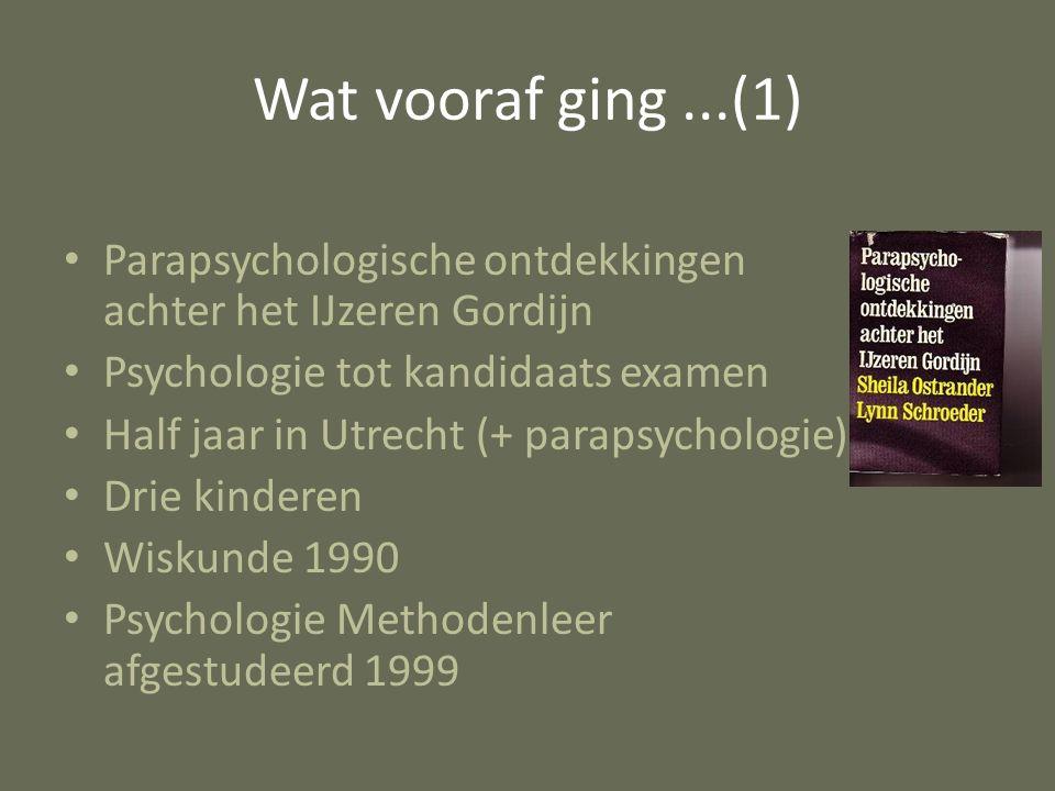 Wat vooraf ging...(1) Parapsychologische ontdekkingen achter het IJzeren Gordijn Psychologie tot kandidaats examen Half jaar in Utrecht (+ parapsychologie) Drie kinderen Wiskunde 1990 Psychologie Methodenleer afgestudeerd 1999