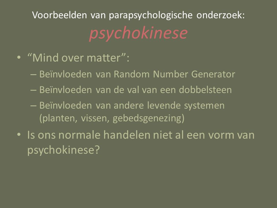 Mind over matter : – Beïnvloeden van Random Number Generator – Beïnvloeden van de val van een dobbelsteen – Beïnvloeden van andere levende systemen (planten, vissen, gebedsgenezing) Is ons normale handelen niet al een vorm van psychokinese.