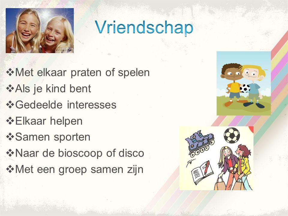 Met elkaar praten of spelen  Als je kind bent  Gedeelde interesses  Elkaar helpen  Samen sporten  Naar de bioscoop of disco  Met een groep samen zijn