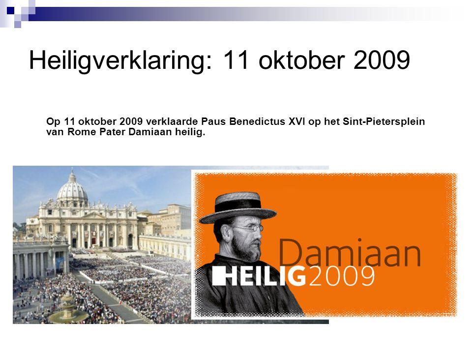 Heiligverklaring: 11 oktober 2009 Op 11 oktober 2009 verklaarde Paus Benedictus XVI op het Sint-Pietersplein van Rome Pater Damiaan heilig.