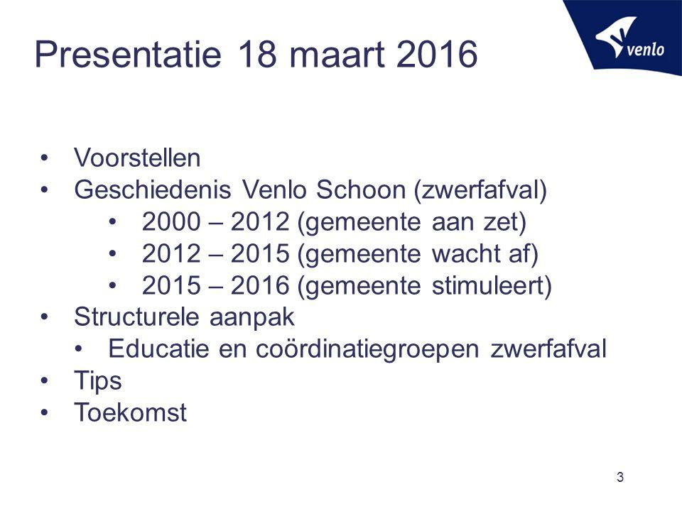 Presentatie 18 maart 2016 3 Voorstellen Geschiedenis Venlo Schoon (zwerfafval) 2000 – 2012 (gemeente aan zet) 2012 – 2015 (gemeente wacht af) 2015 – 2016 (gemeente stimuleert) Structurele aanpak Educatie en coördinatiegroepen zwerfafval Tips Toekomst