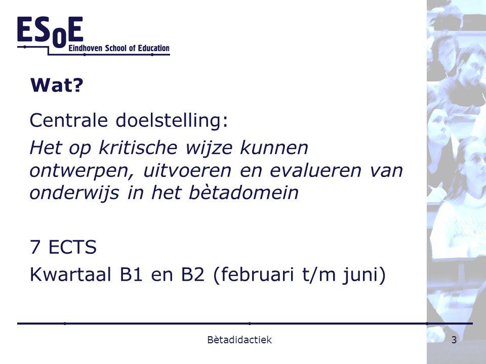 Wat? Centrale doelstelling: Het op kritische wijze kunnen ontwerpen, uitvoeren en evalueren van onderwijs in het bètadomein 7 ECTS Kwartaal B1 en B2 (