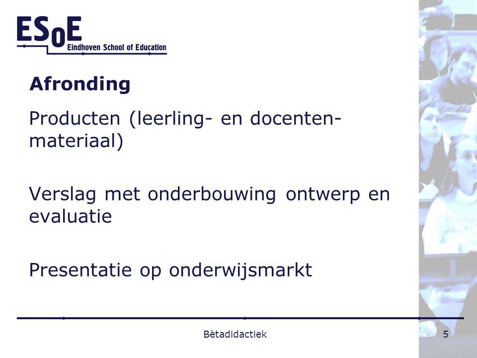 Afronding Producten (leerling- en docenten- materiaal) Verslag met onderbouwing ontwerp en evaluatie Presentatie op onderwijsmarkt Bètadidactiek5