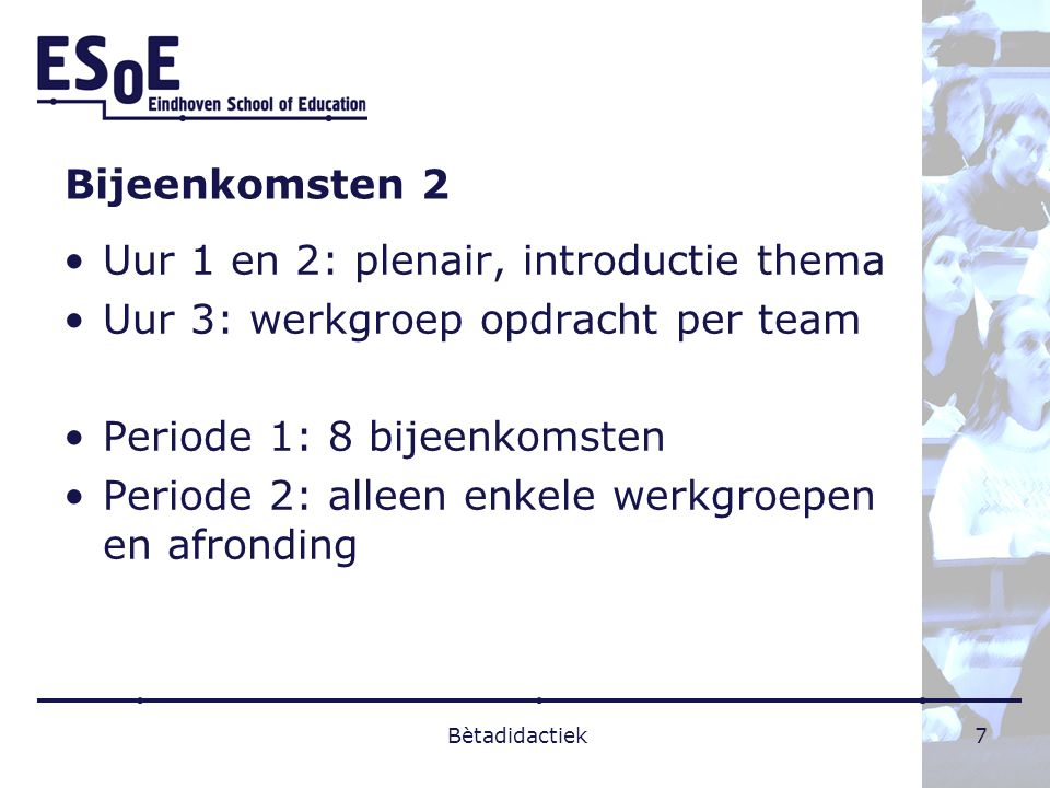 Bijeenkomsten 2 Uur 1 en 2: plenair, introductie thema Uur 3: werkgroep opdracht per team Periode 1: 8 bijeenkomsten Periode 2: alleen enkele werkgroe