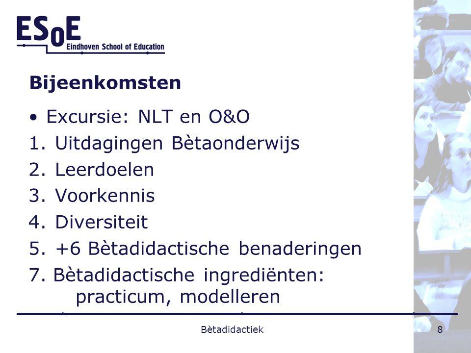 Bijeenkomsten Excursie: NLT en O&O 1.Uitdagingen Bètaonderwijs 2.Leerdoelen 3.Voorkennis 4.Diversiteit 5.+6 Bètadidactische benaderingen 7. Bètadidact