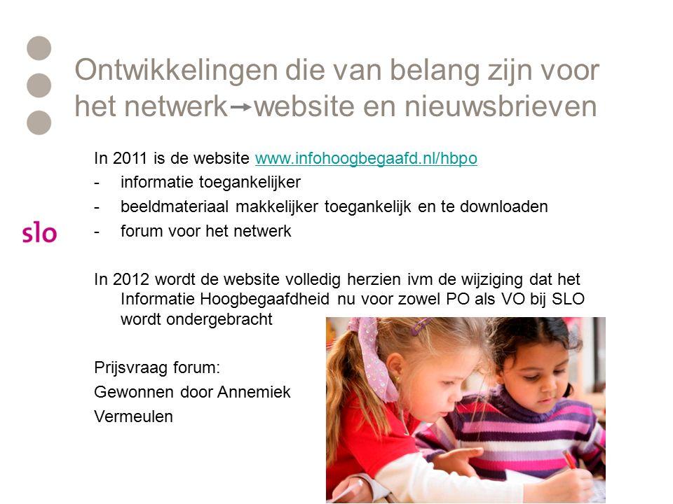 In 2011 is de website www.infohoogbegaafd.nl/hbpowww.infohoogbegaafd.nl/hbpo -informatie toegankelijker -beeldmateriaal makkelijker toegankelijk en te downloaden -forum voor het netwerk In 2012 wordt de website volledig herzien ivm de wijziging dat het Informatie Hoogbegaafdheid nu voor zowel PO als VO bij SLO wordt ondergebracht Prijsvraag forum: Gewonnen door Annemiek Vermeulen Ontwikkelingen die van belang zijn voor het netwerk website en nieuwsbrieven