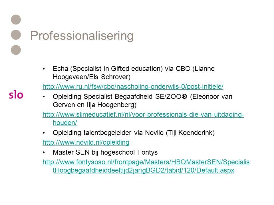 Echa (Specialist in Gifted education) via CBO (Lianne Hoogeveen/Els Schrover) http://www.ru.nl/fsw/cbo/nascholing-onderwijs-0/post-initiele/ Opleiding Specialist Begaafdheid SE/ZOO® (Eleonoor van Gerven en Ilja Hoogenberg) http://www.slimeducatief.nl/nl/voor-professionals-die-van-uitdaging- houden/ Opleiding talentbegeleider via Novilo (Tijl Koenderink) http://www.novilo.nl/opleiding Master SEN bij hogeschool Fontys http://www.fontysoso.nl/frontpage/Masters/HBOMasterSEN/Specialis tHoogbegaafdheiddeeltijd2jarigBGD2/tabid/120/Default.aspx Professionalisering