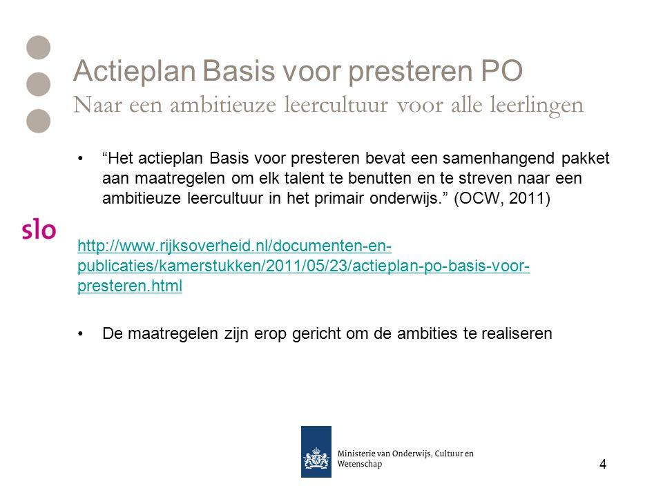 Actieplan Basis voor presteren PO Naar een ambitieuze leercultuur voor alle leerlingen Het actieplan Basis voor presteren bevat een samenhangend pakket aan maatregelen om elk talent te benutten en te streven naar een ambitieuze leercultuur in het primair onderwijs. (OCW, 2011) http://www.rijksoverheid.nl/documenten-en- publicaties/kamerstukken/2011/05/23/actieplan-po-basis-voor- presteren.html De maatregelen zijn erop gericht om de ambities te realiseren 4
