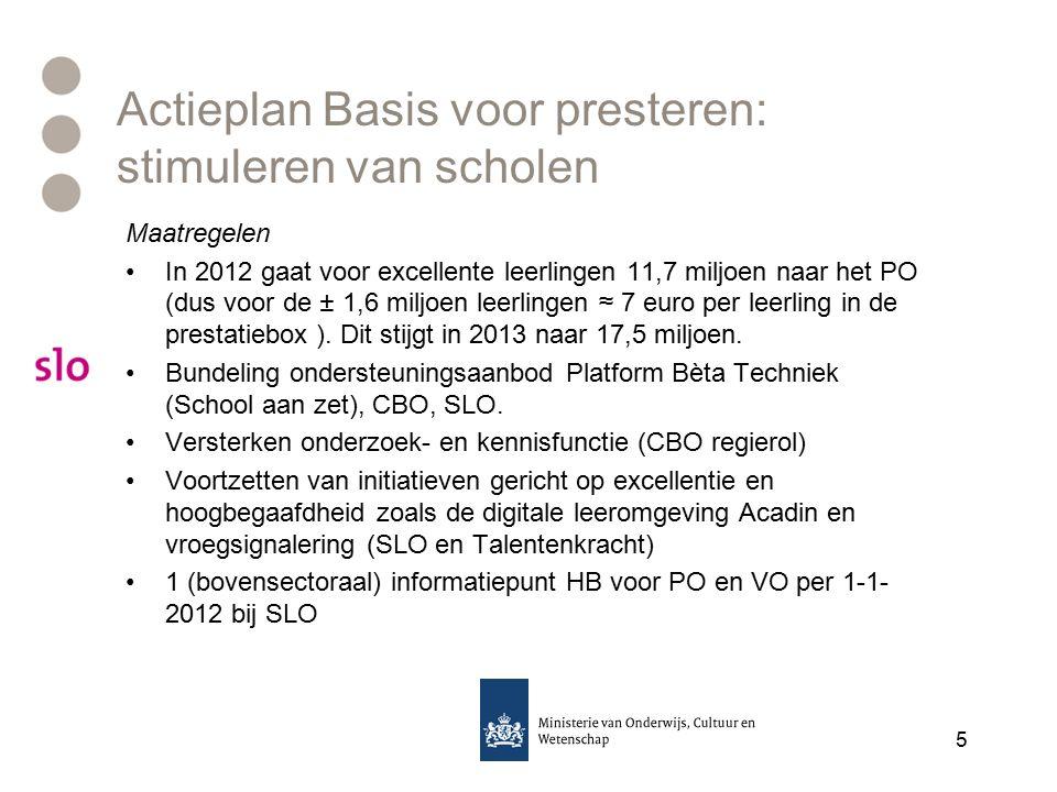Actieplan Basis voor presteren: stimuleren van scholen Maatregelen In 2012 gaat voor excellente leerlingen 11,7 miljoen naar het PO (dus voor de ± 1,6 miljoen leerlingen ≈ 7 euro per leerling in de prestatiebox ).